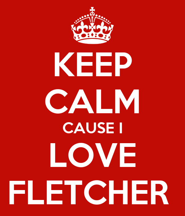 KEEP CALM CAUSE I LOVE FLETCHER