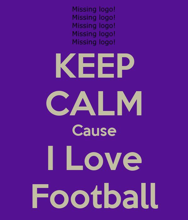 KEEP CALM Cause I Love Football