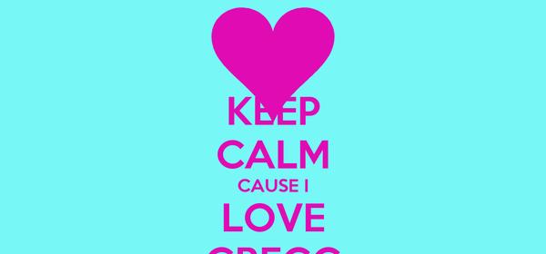 KEEP CALM CAUSE I LOVE GREGG
