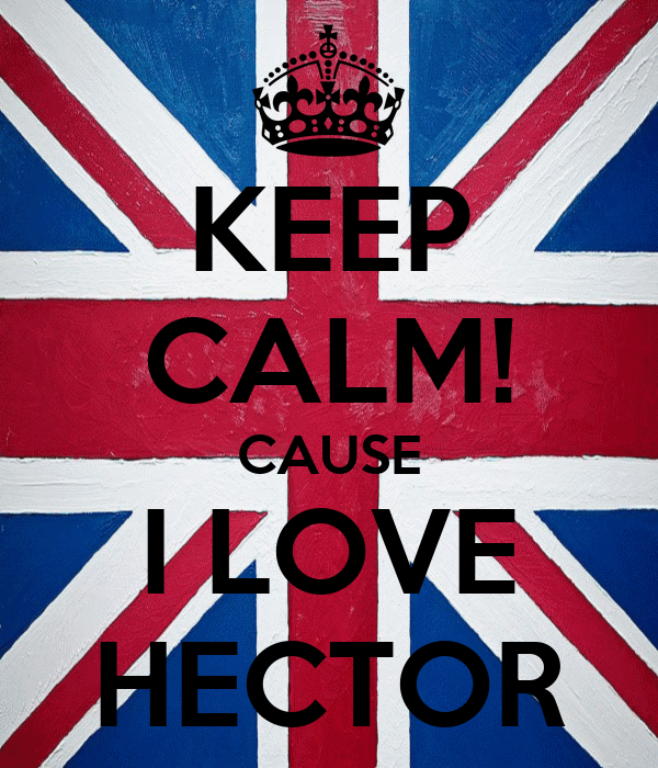 KEEP CALM! CAUSE I LOVE HECTOR