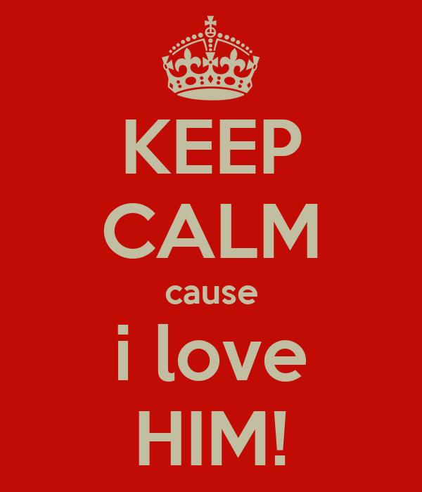 KEEP CALM cause i love HIM!