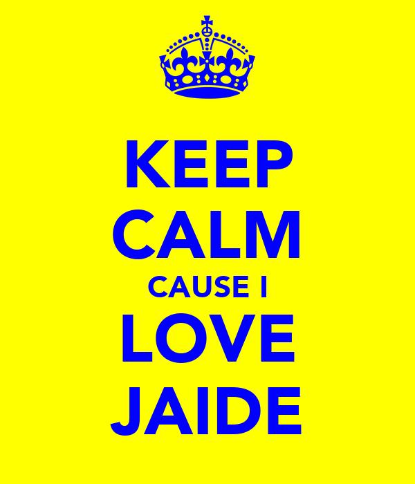 KEEP CALM CAUSE I LOVE JAIDE