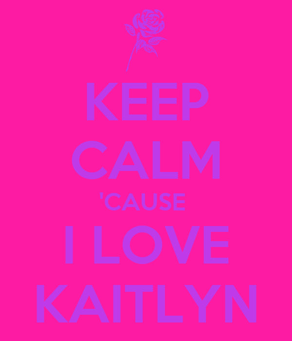 KEEP CALM 'CAUSE  I LOVE KAITLYN