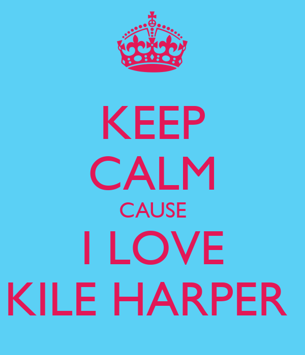KEEP CALM CAUSE I LOVE KILE HARPER