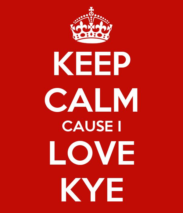 KEEP CALM CAUSE I LOVE KYE