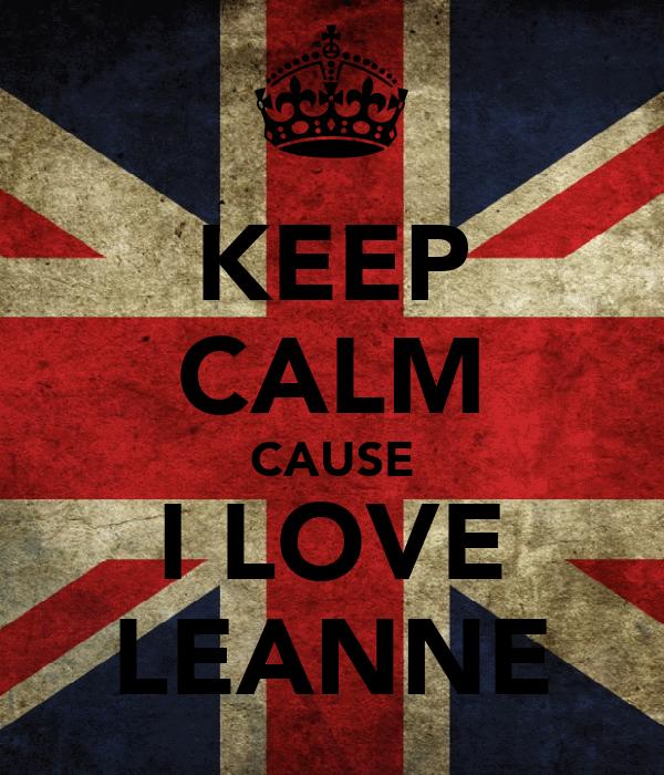 KEEP CALM CAUSE I LOVE LEANNE
