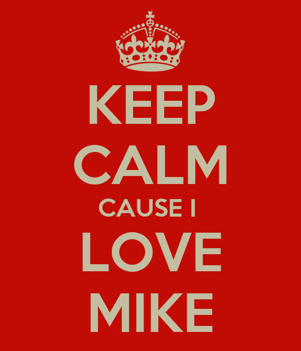 KEEP CALM CAUSE I  LOVE MIKE