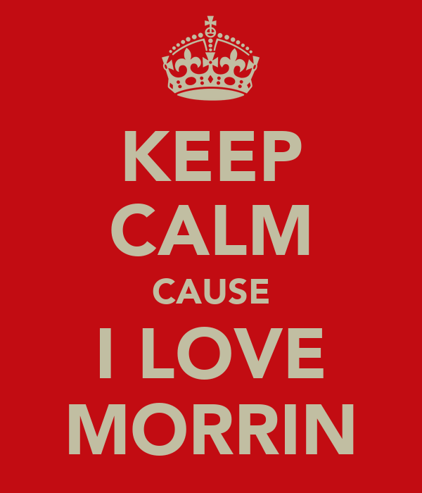 KEEP CALM CAUSE I LOVE MORRIN