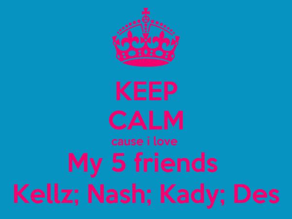 KEEP CALM cause i love  My 5 friends  Kellz; Nash; Kady; Des