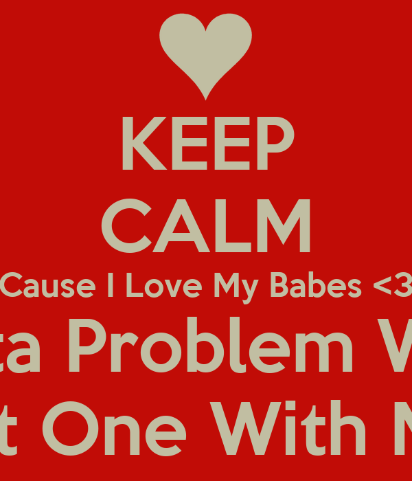 KEEP CALM Cause I Love My Babes <3 If You Gotta Problem WIth Them? You Got One With Me ! Frfr