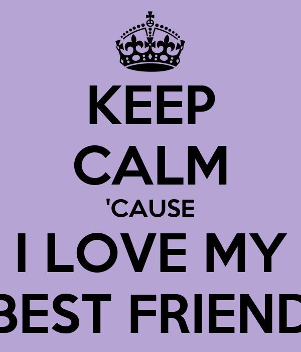 KEEP CALM 'CAUSE I LOVE MY BEST FRIEND