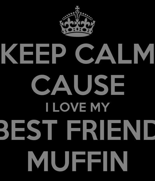 KEEP CALM CAUSE I LOVE MY BEST FRIEND MUFFIN