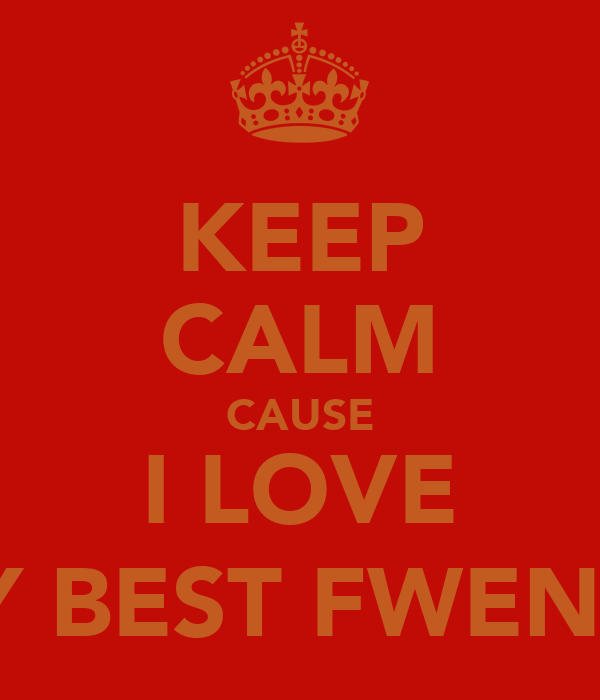KEEP CALM CAUSE I LOVE MY BEST FWEND:)