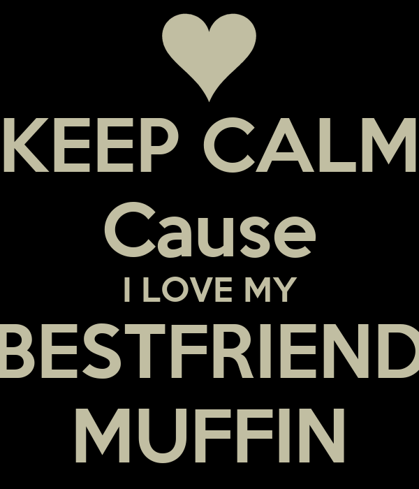 KEEP CALM Cause I LOVE MY BESTFRIEND MUFFIN