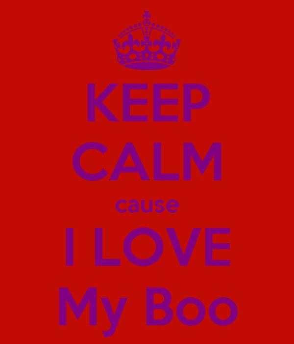 KEEP CALM cause I LOVE My Boo