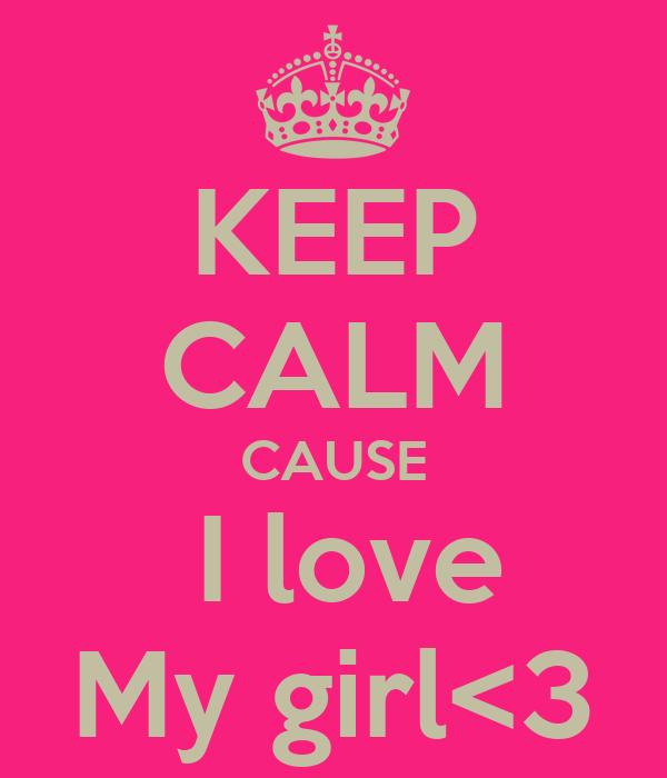 KEEP CALM CAUSE  I love My girl<3