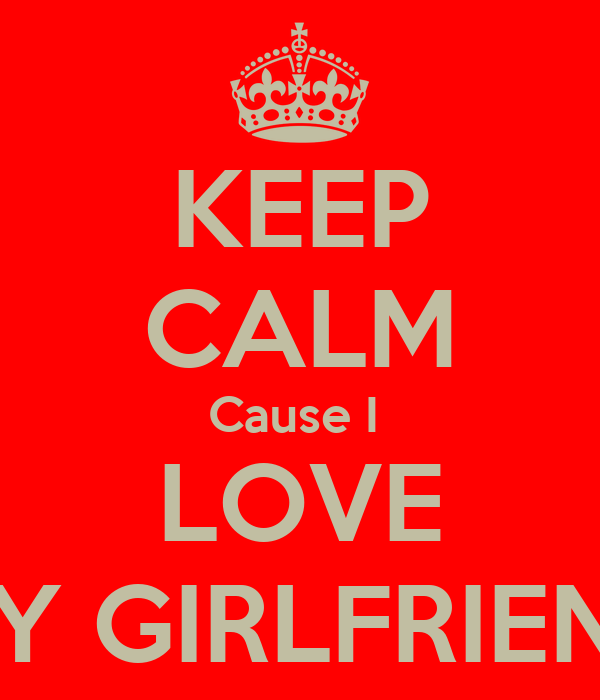 KEEP CALM Cause I  LOVE MY GIRLFRIEND