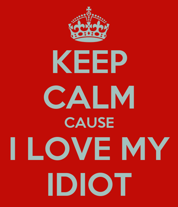 KEEP CALM CAUSE I LOVE MY IDIOT