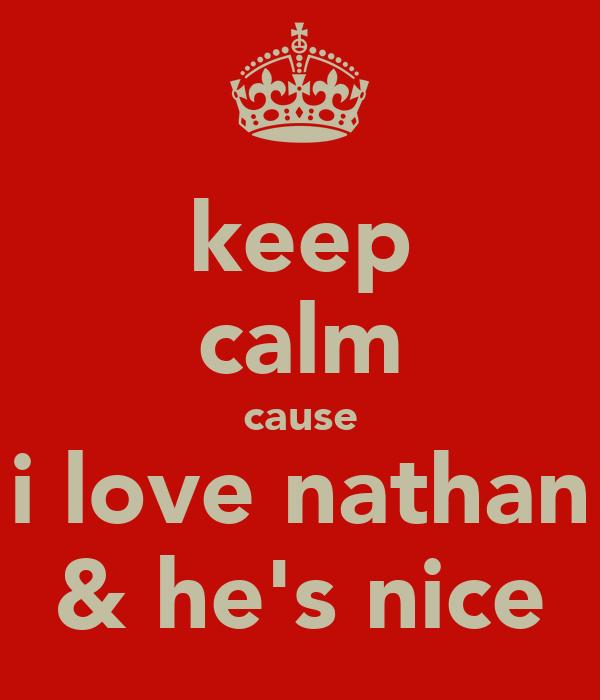 keep calm cause i love nathan & he's nice