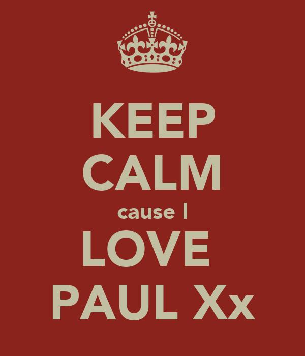 KEEP CALM cause I LOVE  PAUL Xx