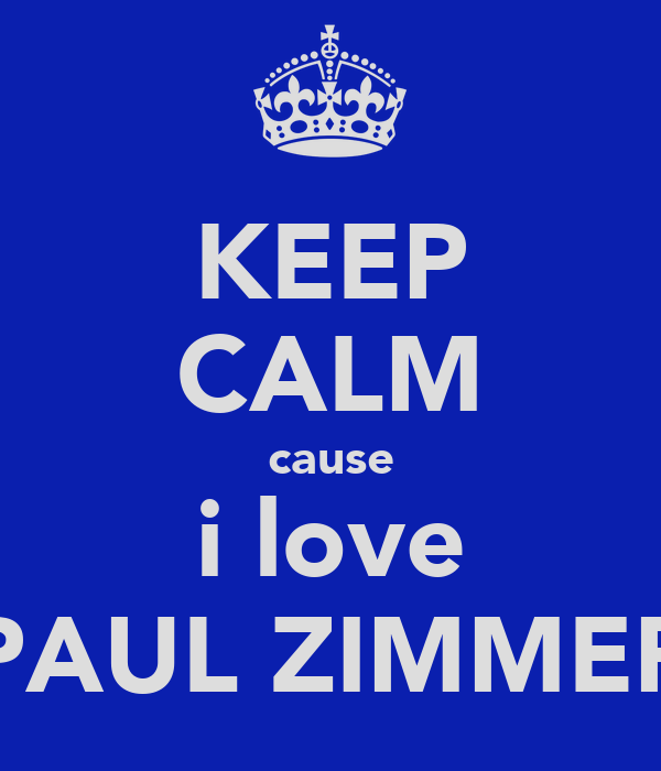 KEEP CALM cause i love PAUL ZIMMER