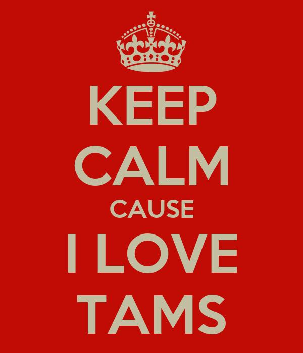 KEEP CALM CAUSE I LOVE TAMS