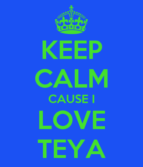 KEEP CALM CAUSE I LOVE TEYA