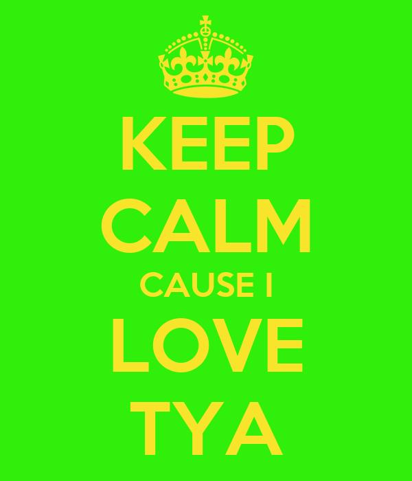 KEEP CALM CAUSE I LOVE TYA