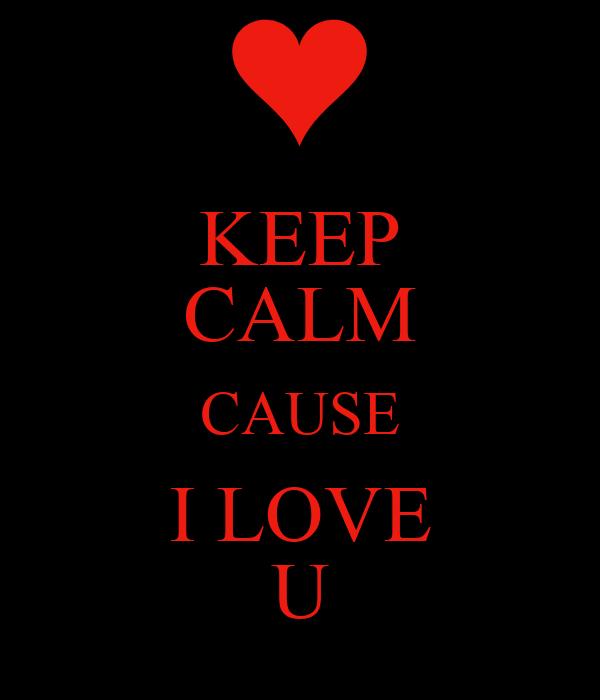 KEEP CALM CAUSE I LOVE U