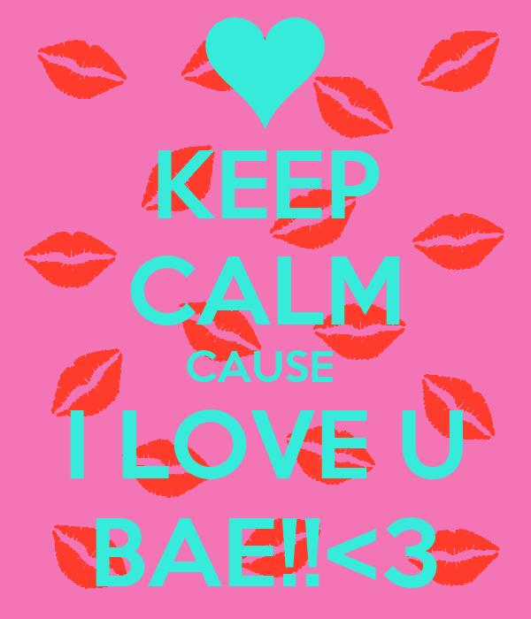 KEEP CALM CAUSE  I LOVE U BAE!!<3