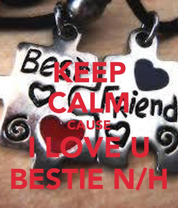KEEP CALM CAUSE I LOVE U BESTIE N/H