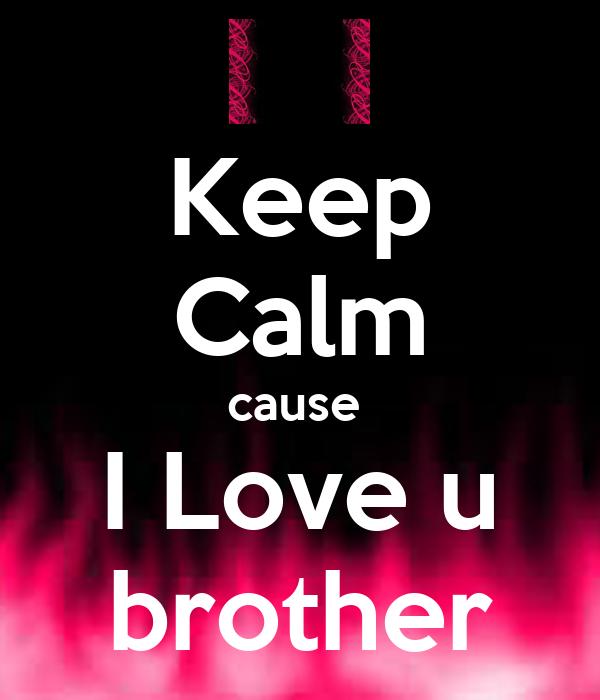 Keep Calm cause    I Love u   brother