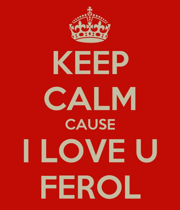 KEEP CALM CAUSE I LOVE U FEROL