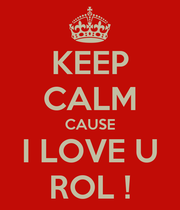 KEEP CALM CAUSE I LOVE U ROL !