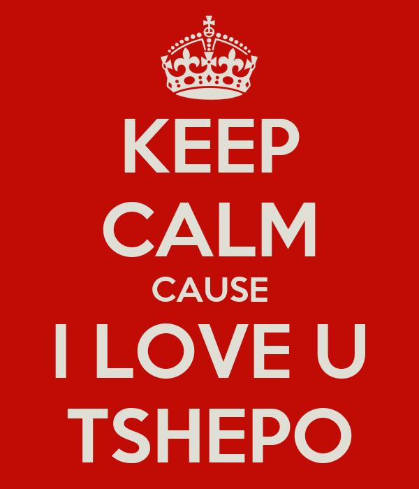 KEEP CALM CAUSE I LOVE U TSHEPO