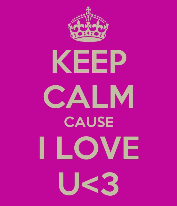 KEEP CALM CAUSE I LOVE U<3