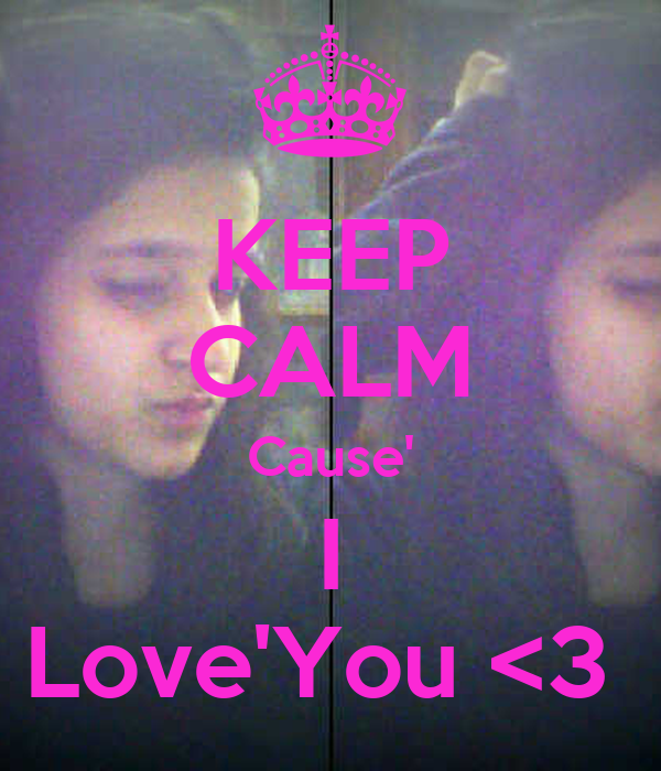 KEEP CALM Cause' I Love'You <3
