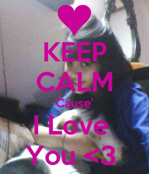KEEP CALM Cause' I Love  You <3