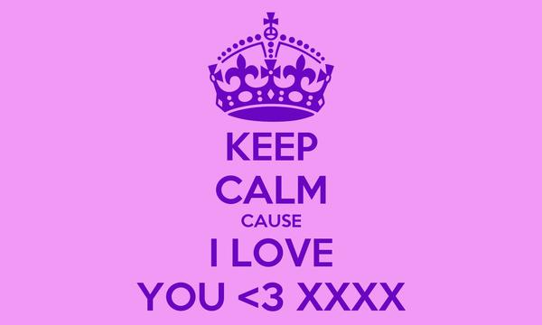 KEEP CALM CAUSE I LOVE YOU <3 XXXX