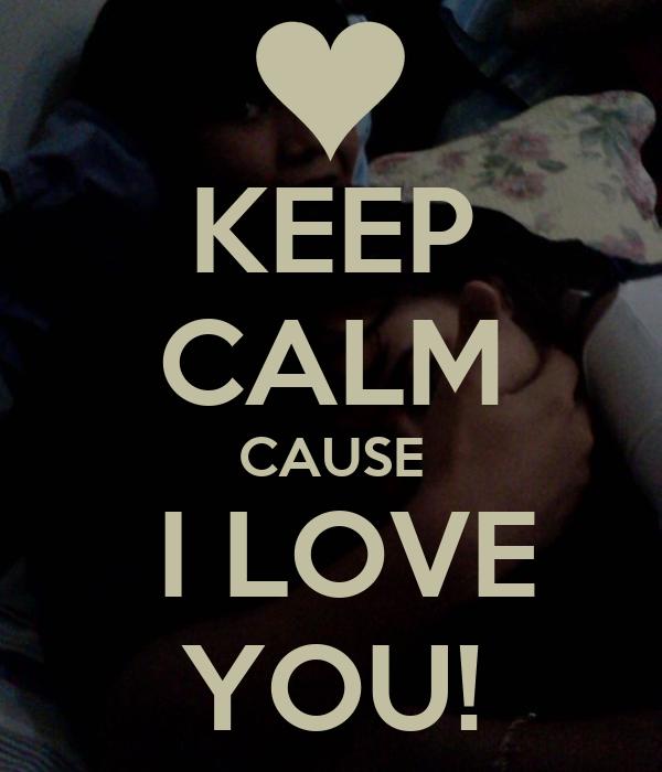 KEEP CALM CAUSE  I LOVE YOU!