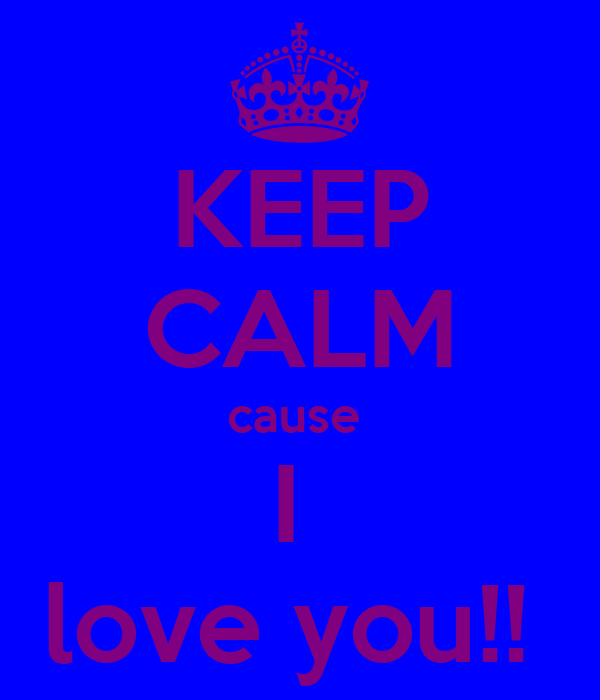 KEEP CALM cause  I  love you!!