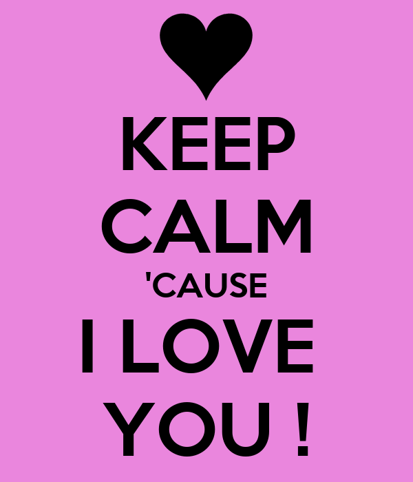 KEEP CALM 'CAUSE I LOVE  YOU !