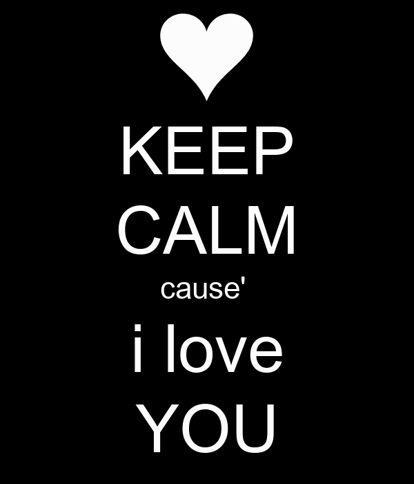 KEEP CALM cause'  i love YOU
