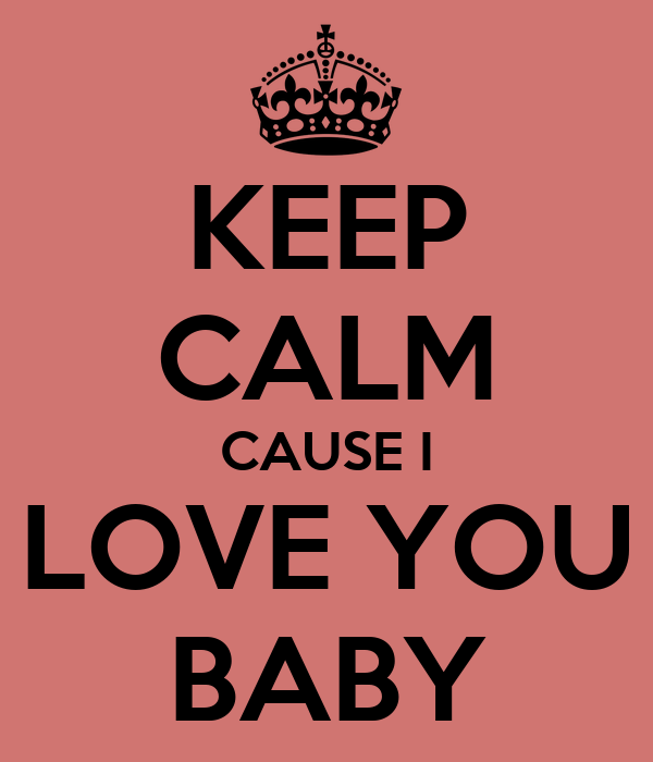 KEEP CALM CAUSE I LOVE YOU BABY