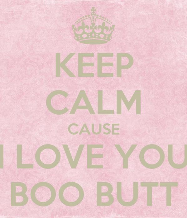 KEEP CALM CAUSE I LOVE YOU BOO BUTT