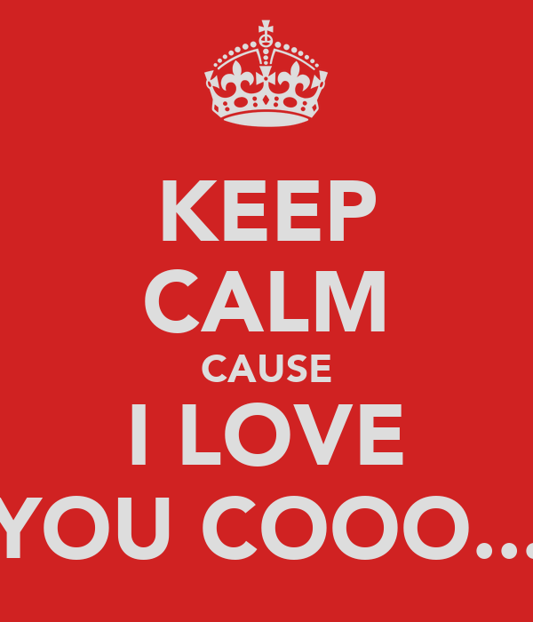 KEEP CALM CAUSE I LOVE YOU COOO...