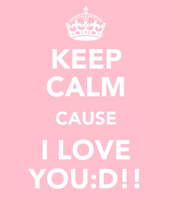 KEEP CALM CAUSE I LOVE YOU:D!!