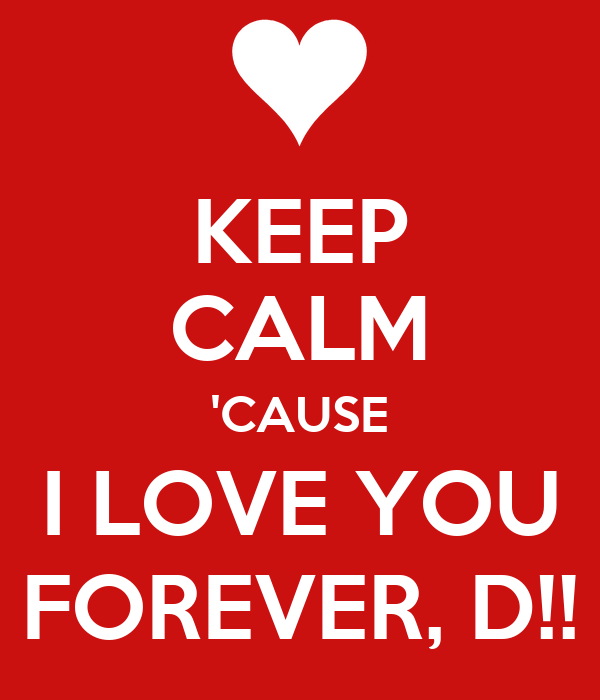 KEEP CALM 'CAUSE I LOVE YOU FOREVER, D!!