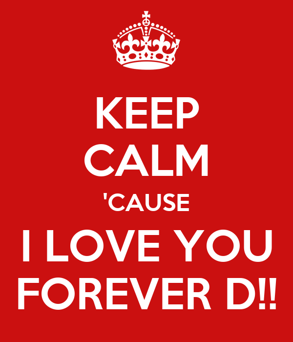 KEEP CALM 'CAUSE I LOVE YOU FOREVER D!!