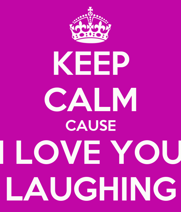 KEEP CALM CAUSE I LOVE YOU LAUGHING